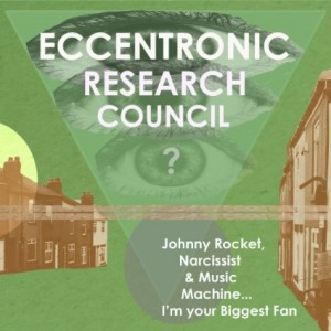 The Eccentronic Research Council – Johnny Rocket, Narcissist and Music Machine…I'm Your Biggest Fan