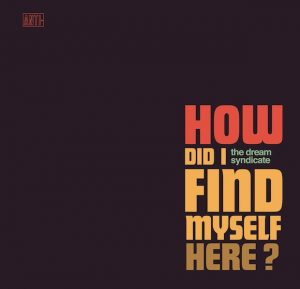 The Dream Syndicate – How Did I Find Myself Here?